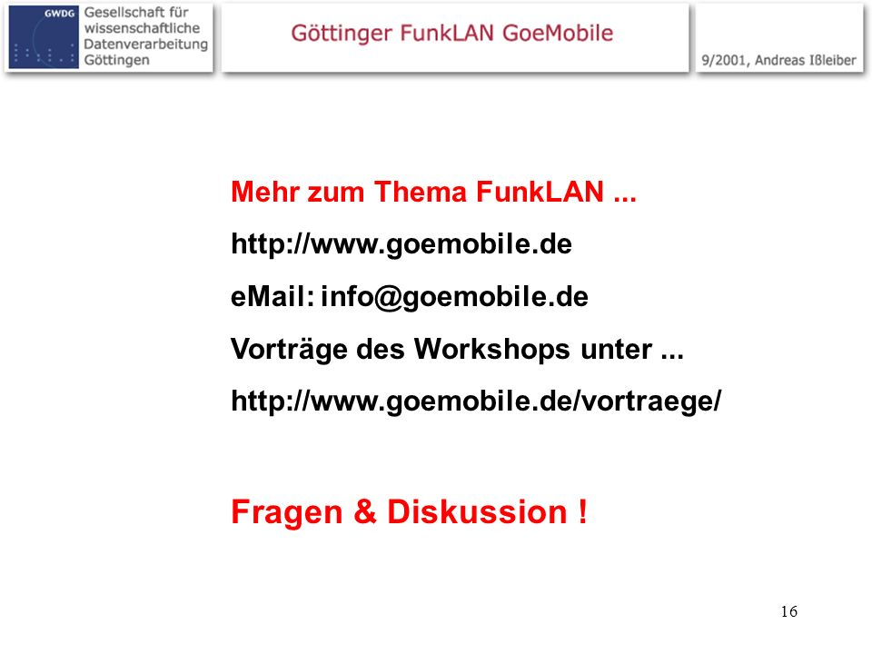 16 Mehr zum Thema FunkLAN... http://www.goemobile.de eMail: info@goemobile.de Vorträge des Workshops unter... http://www.goemobile.de/vortraege/ Frage