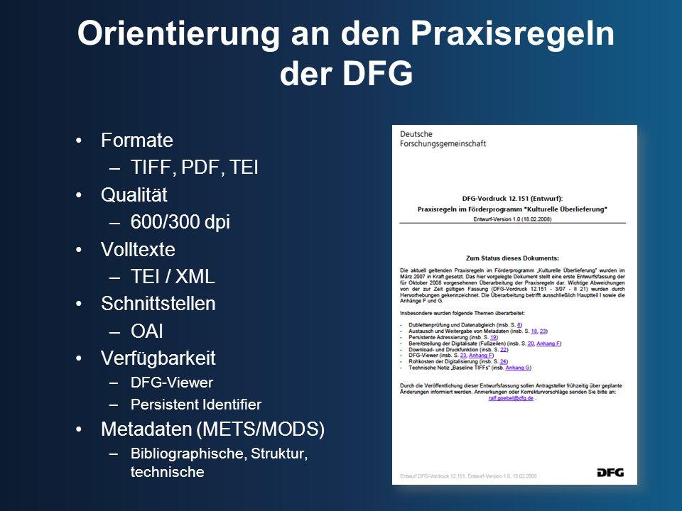 Orientierung an den Praxisregeln der DFG Formate –TIFF, PDF, TEI Qualität –600/300 dpi Volltexte –TEI / XML Schnittstellen –OAI Verfügbarkeit –DFG-Viewer –Persistent Identifier Metadaten (METS/MODS) –Bibliographische, Struktur, technische