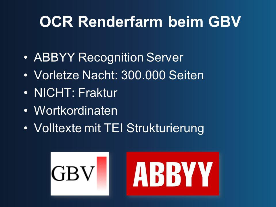 OCR Renderfarm beim GBV ABBYY Recognition Server Vorletze Nacht: 300.000 Seiten NICHT: Fraktur Wortkordinaten Volltexte mit TEI Strukturierung