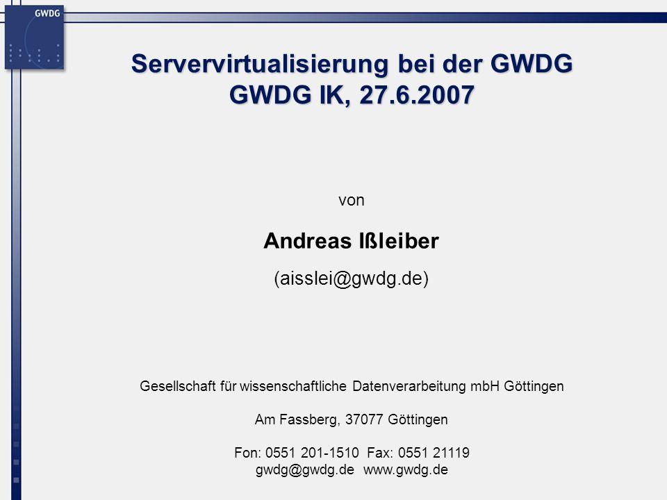 Gesellschaft für wissenschaftliche Datenverarbeitung mbH Göttingen Am Fassberg, 37077 Göttingen Fon: 0551 201-1510 Fax: 0551 21119 gwdg@gwdg.de www.gwdg.de von Servervirtualisierung bei der GWDG GWDG IK, 27.6.2007 Andreas Ißleiber (aisslei@gwdg.de)