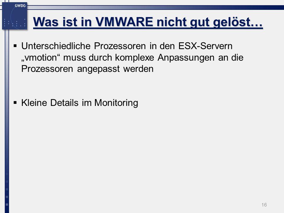 16 Unterschiedliche Prozessoren in den ESX-Servern vmotion muss durch komplexe Anpassungen an die Prozessoren angepasst werden Kleine Details im Monitoring Was ist in VMWARE nicht gut gelöst…