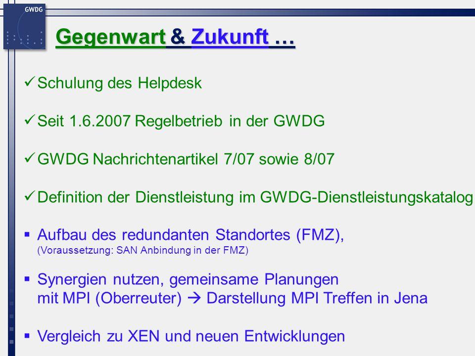 Schulung des Helpdesk Seit 1.6.2007 Regelbetrieb in der GWDG GWDG Nachrichtenartikel 7/07 sowie 8/07 Definition der Dienstleistung im GWDG-Dienstleistungskatalog Aufbau des redundanten Standortes (FMZ), (Voraussetzung: SAN Anbindung in der FMZ) Synergien nutzen, gemeinsame Planungen mit MPI (Oberreuter) Darstellung MPI Treffen in Jena Vergleich zu XEN und neuen Entwicklungen Gegenwart & Zukunft …