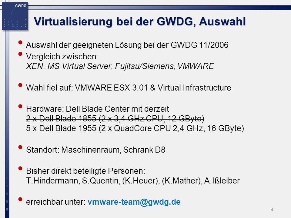 Virtualisierung bei der GWDG, Auswahl Auswahl der geeigneten Lösung bei der GWDG 11/2006 Vergleich zwischen: XEN, MS Virtual Server, Fujitsu/Siemens, VMWARE Wahl fiel auf: VMWARE ESX 3.01 & Virtual Infrastructure Hardware: Dell Blade Center mit derzeit 2 x Dell Blade 1855 (2 x 3,4 GHz CPU, 12 GByte) 5 x Dell Blade 1955 (2 x QuadCore CPU 2,4 GHz, 16 GByte) Standort: Maschinenraum, Schrank D8 Bisher direkt beteiligte Personen: T.Hindermann, S.Quentin, (K.Heuer), (K.Mather), A.Ißleiber erreichbar unter: vmware-team@gwdg.de 4