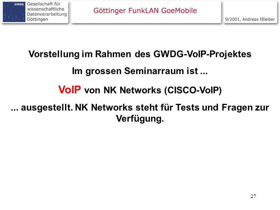27 Vorstellung im Rahmen des GWDG-VoIP-Projektes Im grossen Seminarraum ist... VoIP von NK Networks (CISCO-VoIP)... ausgestellt. NK Networks steht für