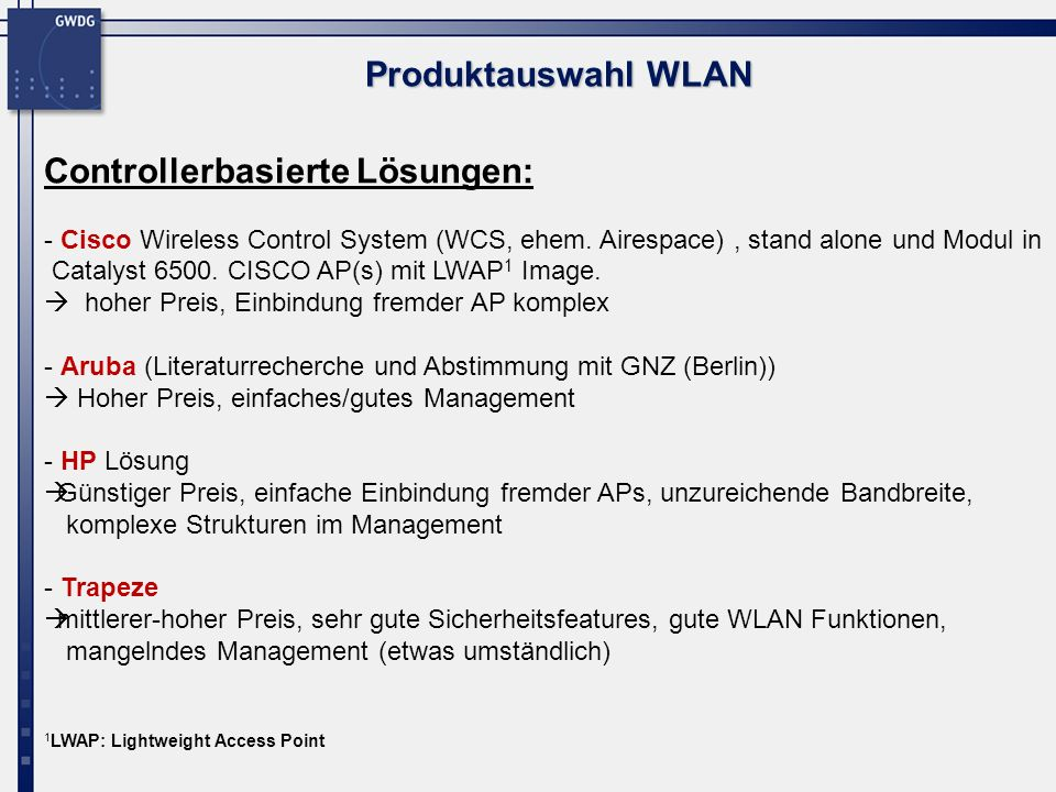 Produktauswahl WLAN Controllerbasierte Lösungen: - Cisco Wireless Control System (WCS, ehem. Airespace), stand alone und Modul in Catalyst 6500. CISCO