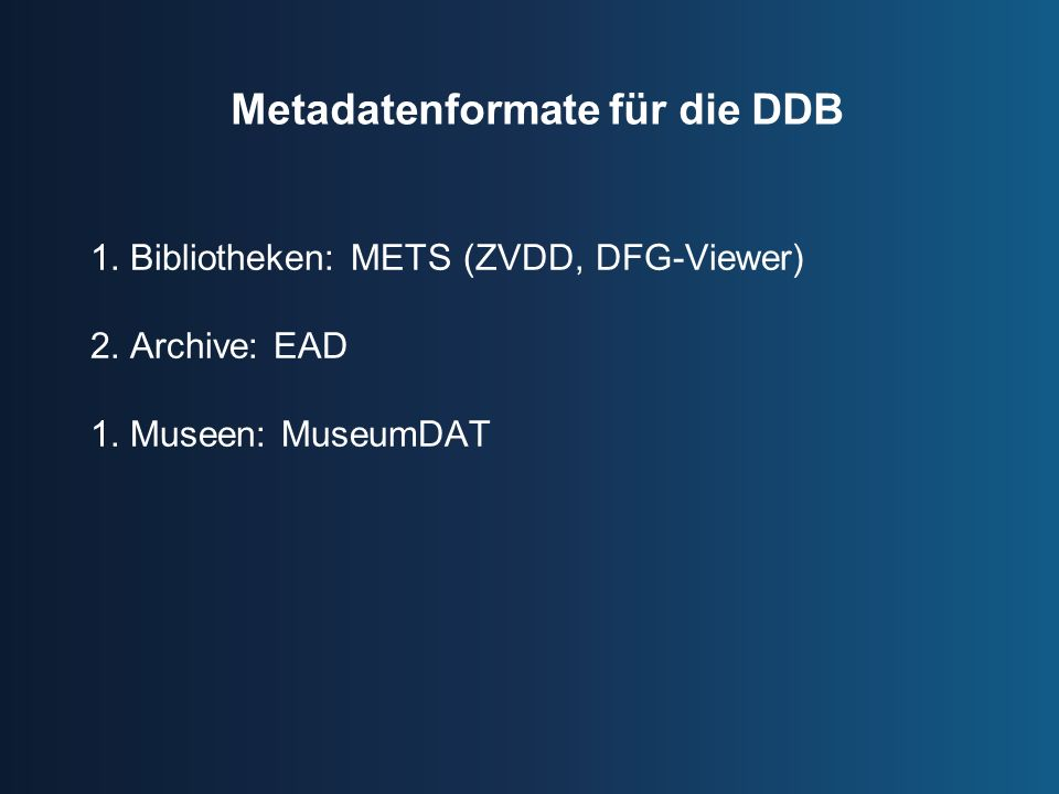 Metadatenformate für die DDB 1.Bibliotheken: METS (ZVDD, DFG-Viewer) 2.Archive: EAD 1.Museen: MuseumDAT