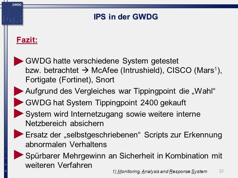 22 IPS in der GWDG Fazit: GWDG hatte verschiedene System getestet bzw. betrachtet McAfee (Intrushield), CISCO (Mars 1 ), Fortigate (Fortinet), Snort A