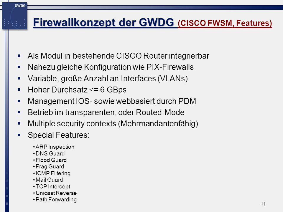 11 Firewallkonzept der GWDG Firewallkonzept der GWDG (CISCO FWSM, Features) Als Modul in bestehende CISCO Router integrierbar Nahezu gleiche Konfigura