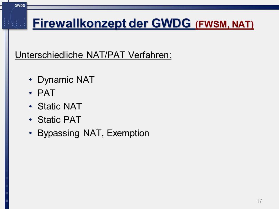 17 Firewallkonzept der GWDG Firewallkonzept der GWDG (FWSM, NAT) Unterschiedliche NAT/PAT Verfahren: Dynamic NAT PAT Static NAT Static PAT Bypassing N