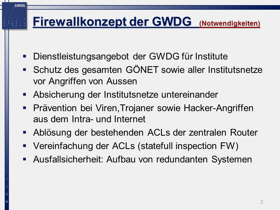 23 Firewallkonzept der GWDG Firewallkonzept der GWDG (FWSM, Management) Management der Firewall durch: IOS commandline ssh telnet (nur inside) console (seriell) Über den Catalyst (Switch) Web-basiert PDM Pix Device ManagerPDM mittlerweile gute Alternative zur Commandline