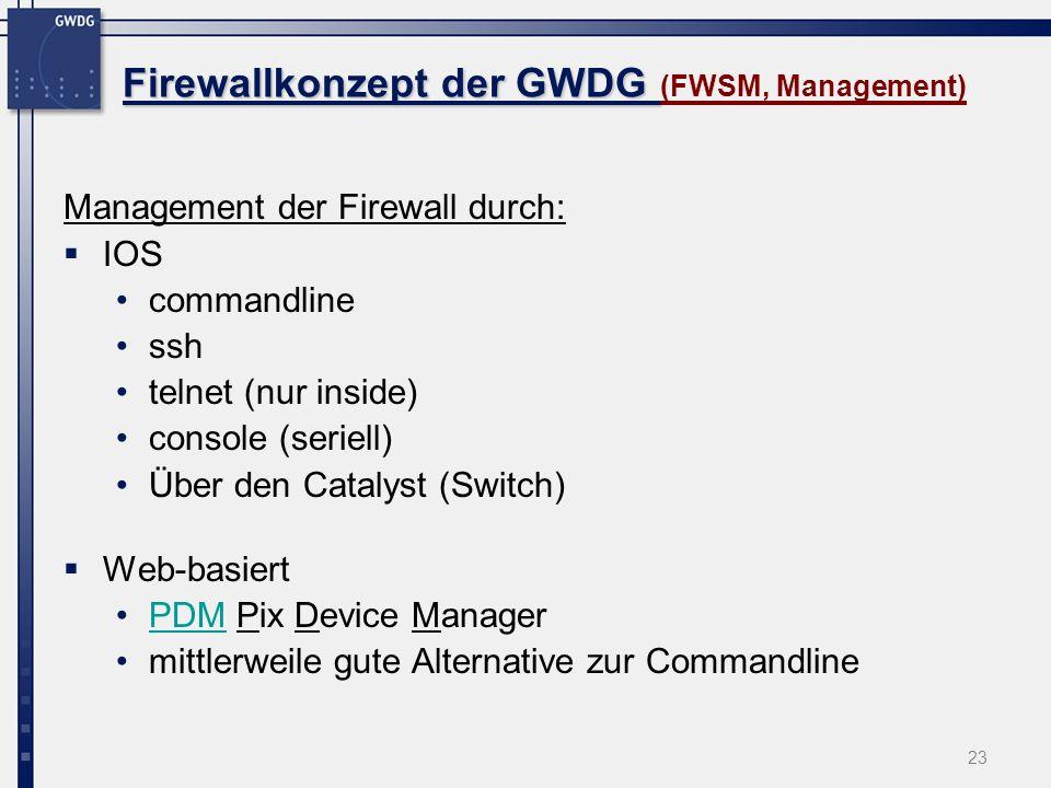 23 Firewallkonzept der GWDG Firewallkonzept der GWDG (FWSM, Management) Management der Firewall durch: IOS commandline ssh telnet (nur inside) console