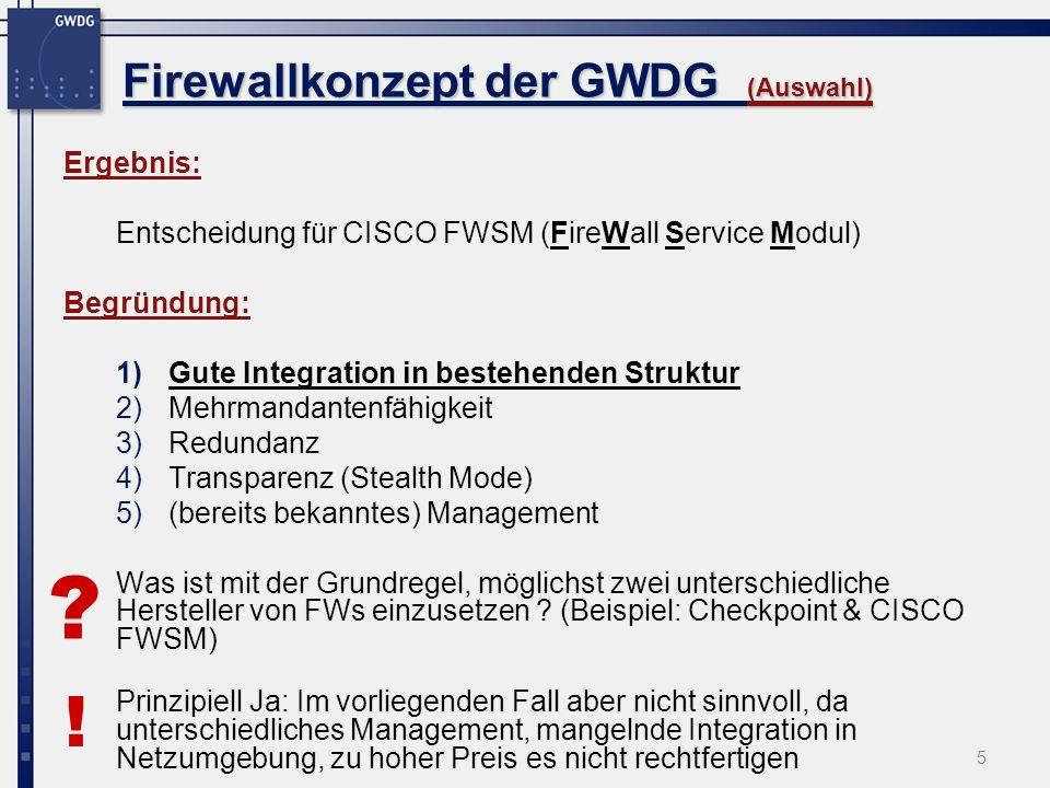 5 Firewallkonzept der GWDG (Auswahl) Ergebnis: Entscheidung für CISCO FWSM (FireWall Service Modul) Begründung: 1)Gute Integration in bestehenden Stru