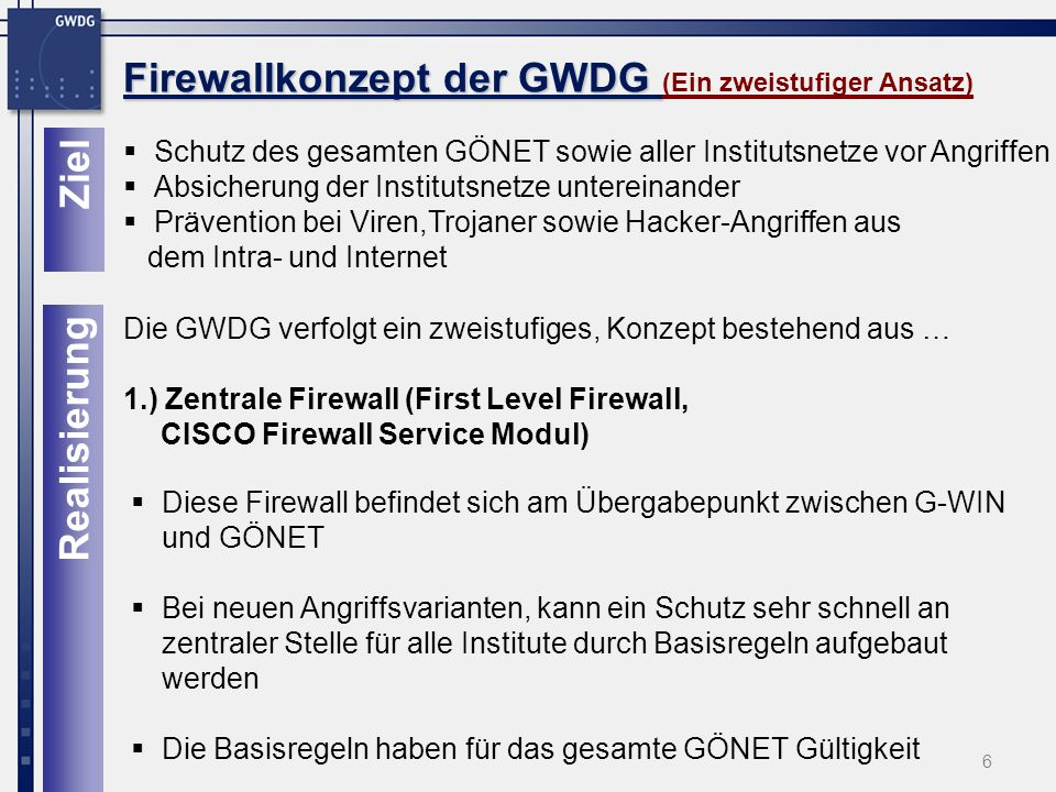 7 Firewallkonzept der GWDG Firewallkonzept der GWDG (Ein zweistufiger Ansatz) Die dezentralen Firewalls befinden sich an den entscheidenden vier Knotenpunkten des GÖNET Die Firewalls sind als Zusatzmodule direkt in die GÖNET-Router integriert Die Module können werden an netzwerktechnisch entscheidenden Orten eingesetzt Vorhandene Infrastruktur der Router (redundante Anbindung, redundante Netzteile, USV) ist gleichzeitig für die Firewalls nutzbar Institutseigene Firewall ist nicht mehr erforderlich 2.) Dezentrale Firewalls (Second Level Firewall, CISCO Firewall Service Modul) Realisierung