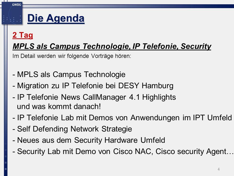 4 Die Agenda 2 Tag MPLS als Campus Technologie, IP Telefonie, Security Im Detail werden wir folgende Vorträge hören: - MPLS als Campus Technologie - Migration zu IP Telefonie bei DESY Hamburg - IP Telefonie News CallManager 4.1 Highlights und was kommt danach.