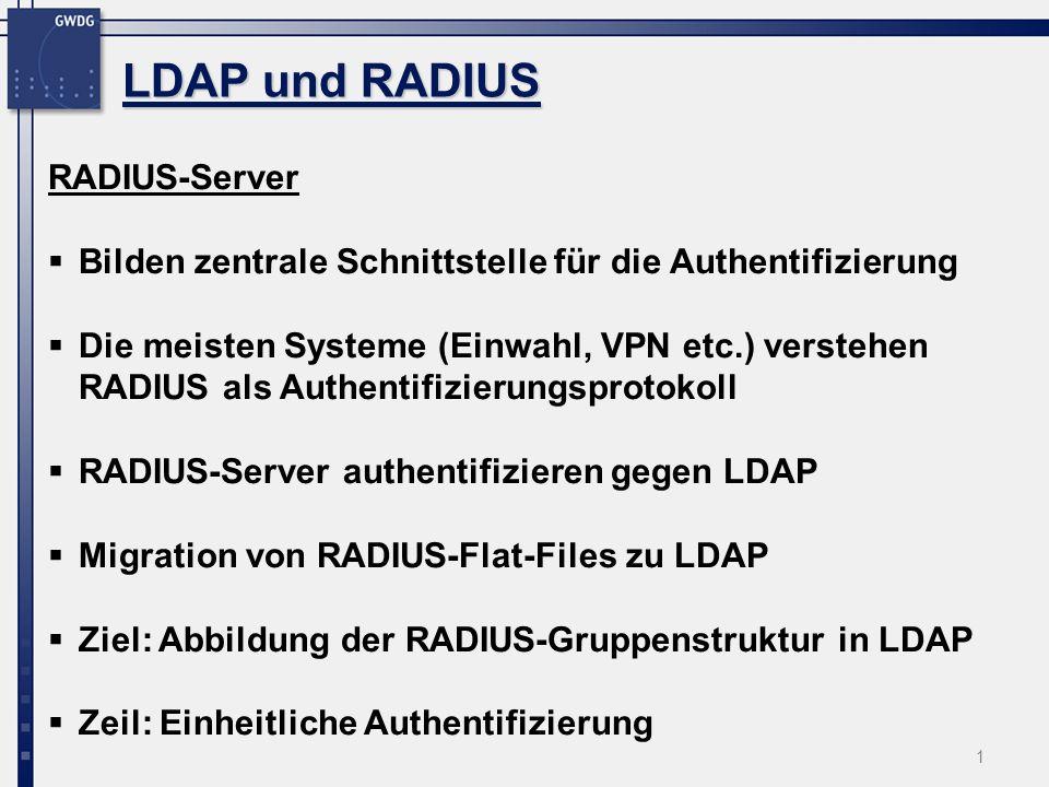 1 LDAP und RADIUS RADIUS-Server Bilden zentrale Schnittstelle für die Authentifizierung Die meisten Systeme (Einwahl, VPN etc.) verstehen RADIUS als Authentifizierungsprotokoll RADIUS-Server authentifizieren gegen LDAP Migration von RADIUS-Flat-Files zu LDAP Ziel: Abbildung der RADIUS-Gruppenstruktur in LDAP Zeil: Einheitliche Authentifizierung