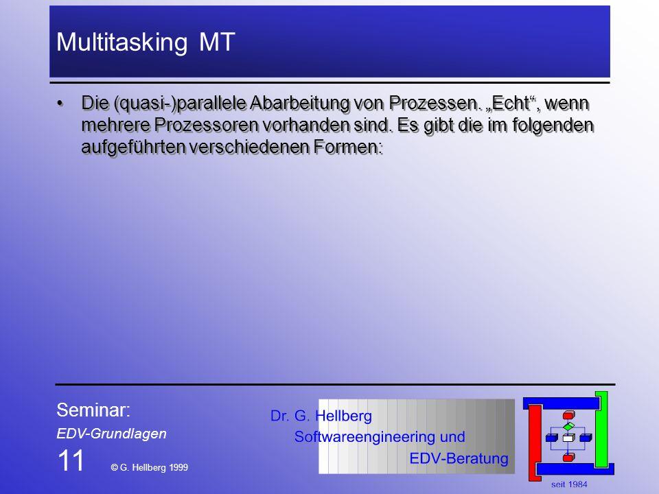 Seminar: EDV-Grundlagen 11 © G. Hellberg 1999 Multitasking MT Die (quasi-)parallele Abarbeitung von Prozessen. Echt, wenn mehrere Prozessoren vorhande