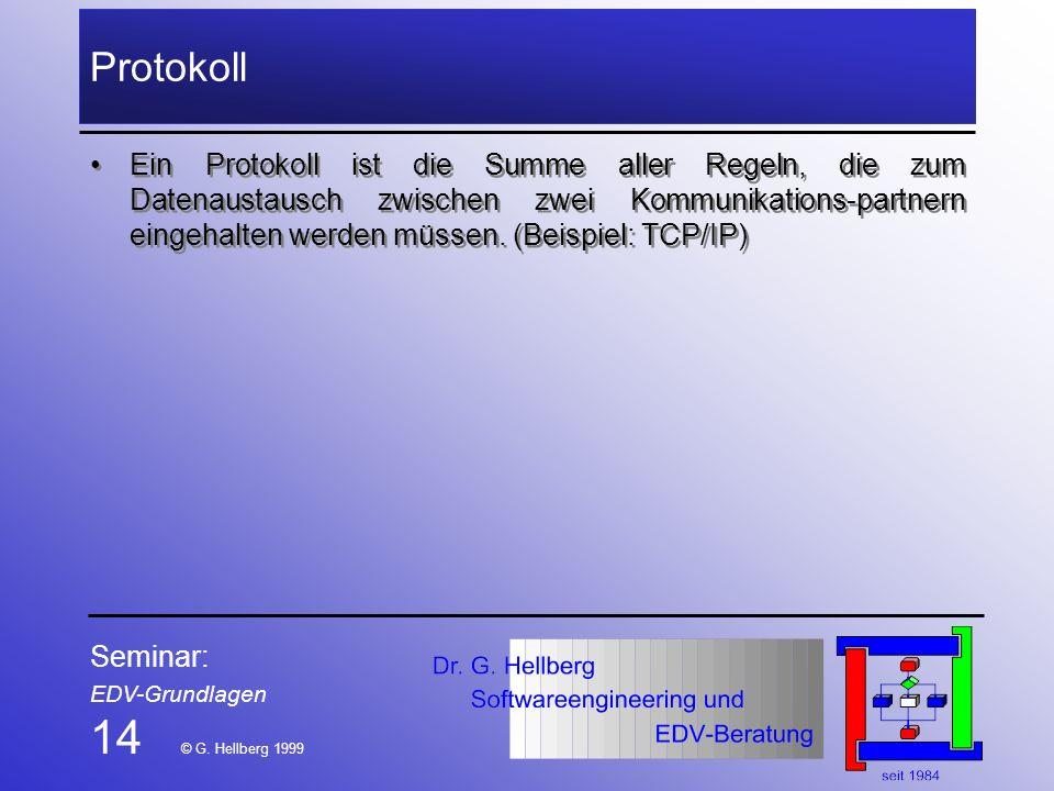 Seminar: EDV-Grundlagen 14 © G. Hellberg 1999 Protokoll Ein Protokoll ist die Summe aller Regeln, die zum Datenaustausch zwischen zwei Kommunikations-