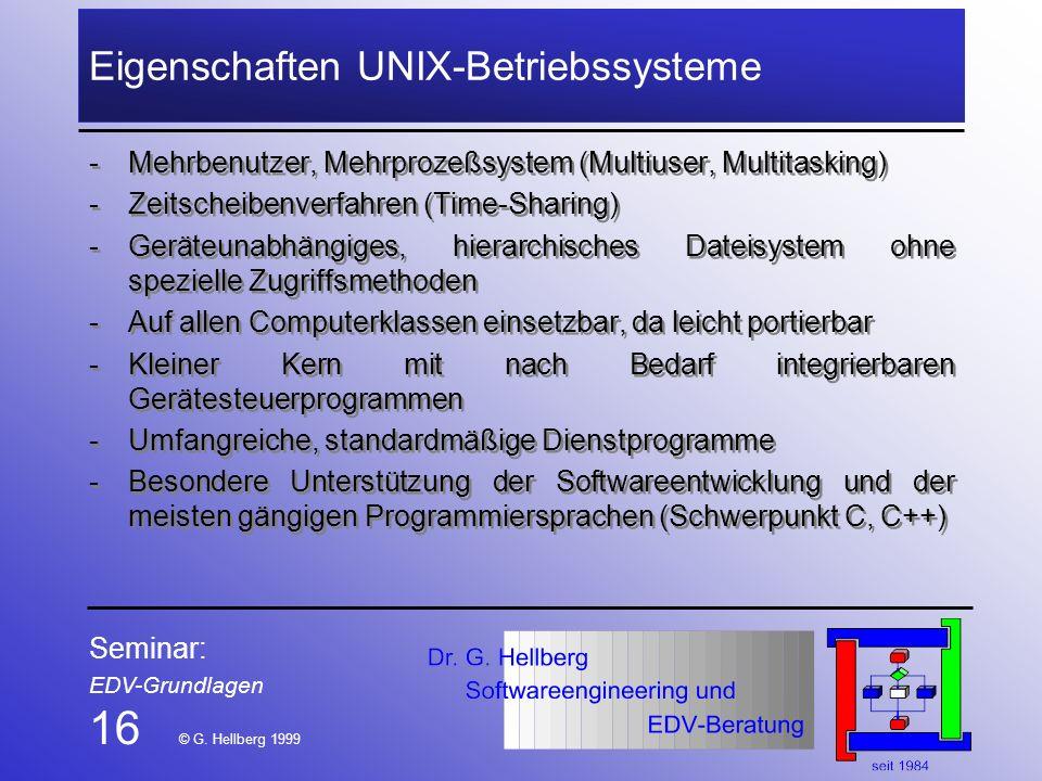 Seminar: EDV-Grundlagen 16 © G. Hellberg 1999 Eigenschaften UNIX-Betriebssysteme -Mehrbenutzer, Mehrprozeßsystem (Multiuser, Multitasking) -Zeitscheib
