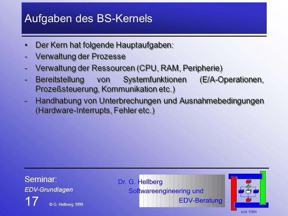 Seminar: EDV-Grundlagen 17 © G. Hellberg 1999 Aufgaben des BS-Kernels Der Kern hat folgende Hauptaufgaben: -Verwaltung der Prozesse -Verwaltung der Re