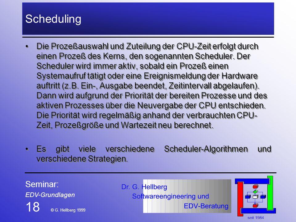 Seminar: EDV-Grundlagen 18 © G. Hellberg 1999 Scheduling Die Prozeßauswahl und Zuteilung der CPU-Zeit erfolgt durch einen Prozeß des Kerns, den sogena