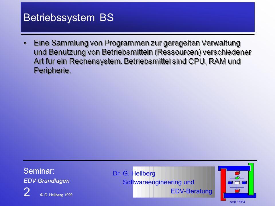 Seminar: EDV-Grundlagen 2 © G. Hellberg 1999 Betriebssystem BS Eine Sammlung von Programmen zur geregelten Verwaltung und Benutzung von Betriebsmittel