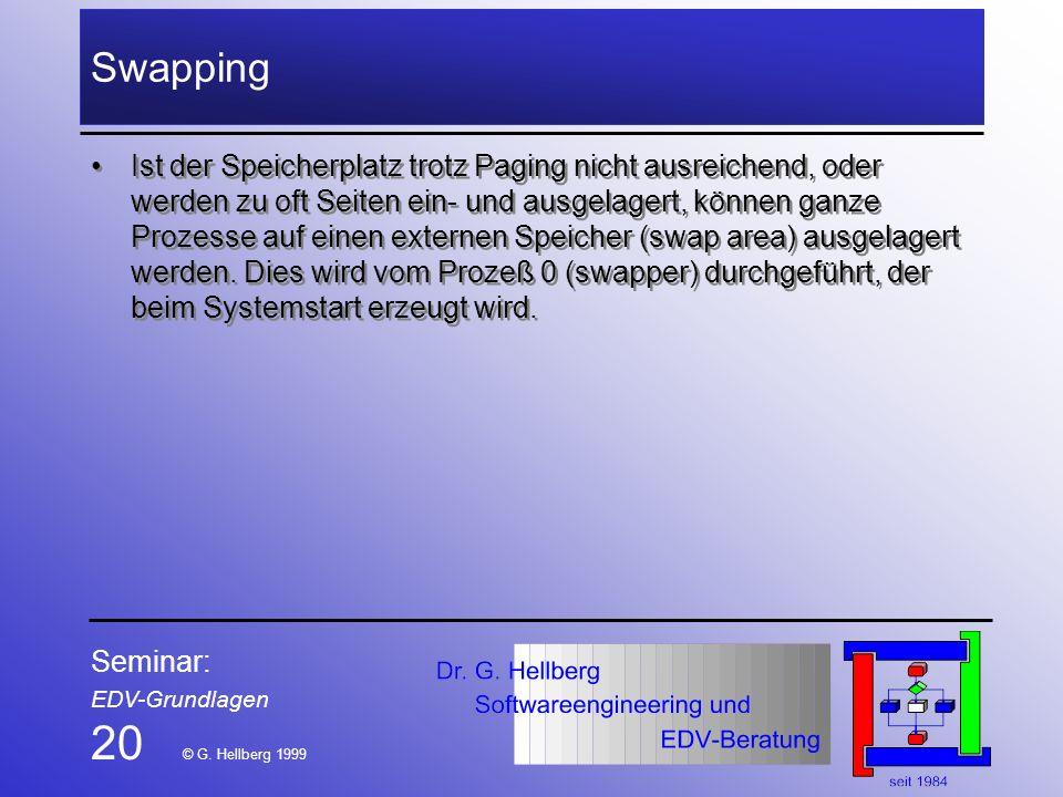 Seminar: EDV-Grundlagen 20 © G. Hellberg 1999 Swapping Ist der Speicherplatz trotz Paging nicht ausreichend, oder werden zu oft Seiten ein- und ausgel