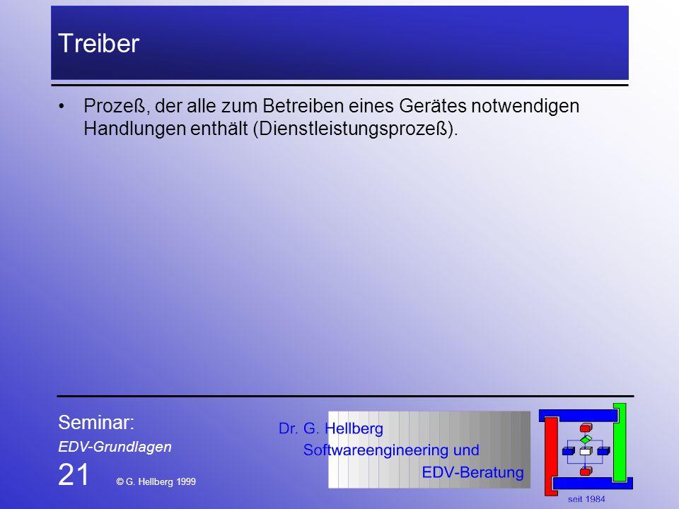 Seminar: EDV-Grundlagen 21 © G. Hellberg 1999 Treiber Prozeß, der alle zum Betreiben eines Gerätes notwendigen Handlungen enthält (Dienstleistungsproz