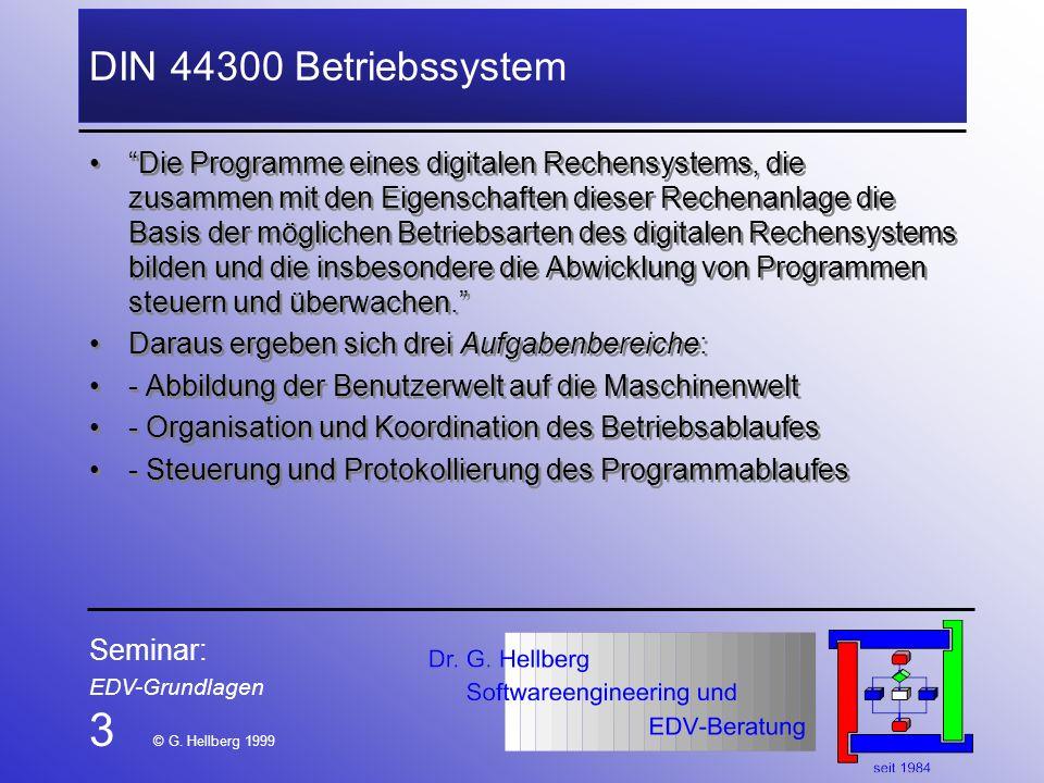Seminar: EDV-Grundlagen 3 © G. Hellberg 1999 DIN 44300 Betriebssystem Die Programme eines digitalen Rechensystems, die zusammen mit den Eigenschaften