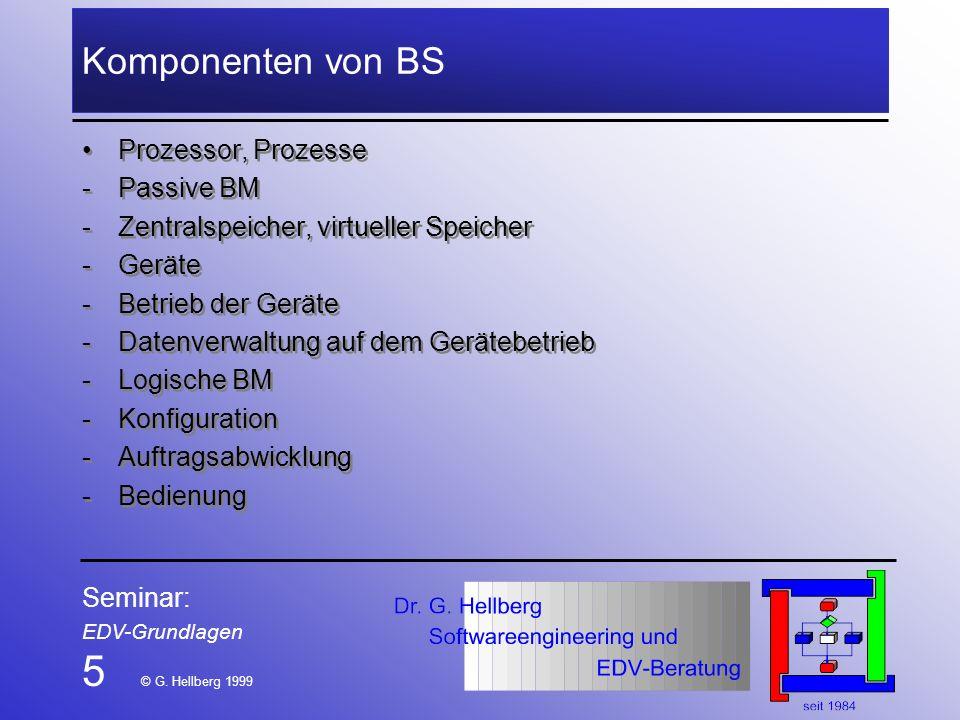 Seminar: EDV-Grundlagen 5 © G. Hellberg 1999 Komponenten von BS Prozessor, Prozesse -Passive BM -Zentralspeicher, virtueller Speicher -Geräte -Betrieb