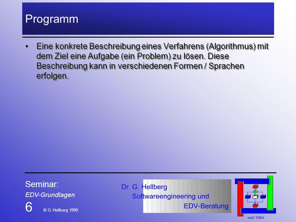 Seminar: EDV-Grundlagen 6 © G. Hellberg 1999 Programm Eine konkrete Beschreibung eines Verfahrens (Algorithmus) mit dem Ziel eine Aufgabe (ein Problem