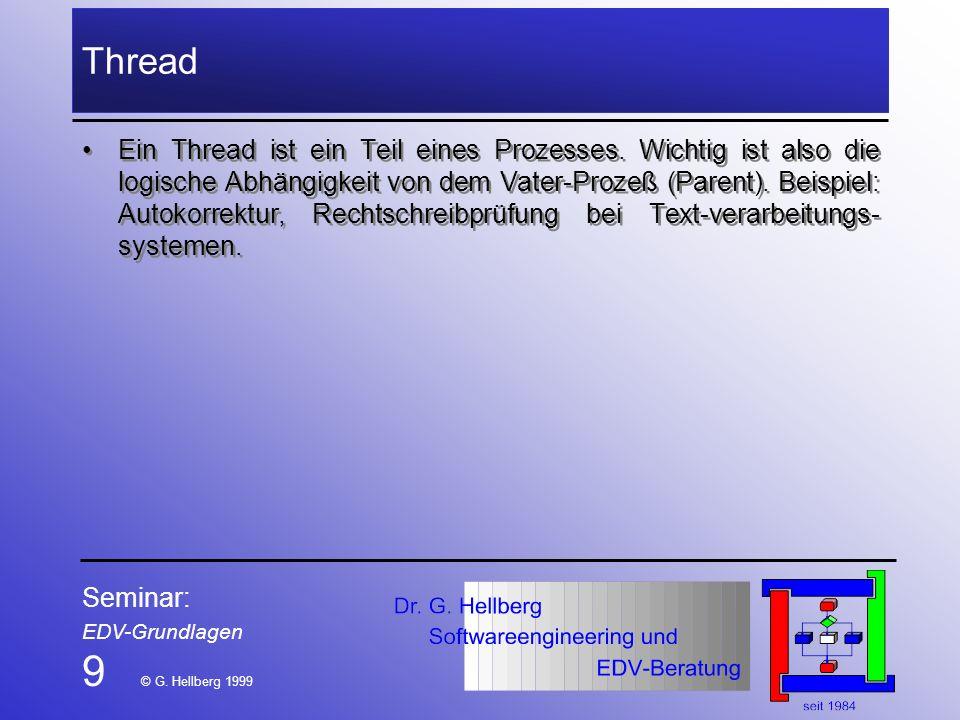 Seminar: EDV-Grundlagen 9 © G. Hellberg 1999 Thread Ein Thread ist ein Teil eines Prozesses. Wichtig ist also die logische Abhängigkeit von dem Vater-