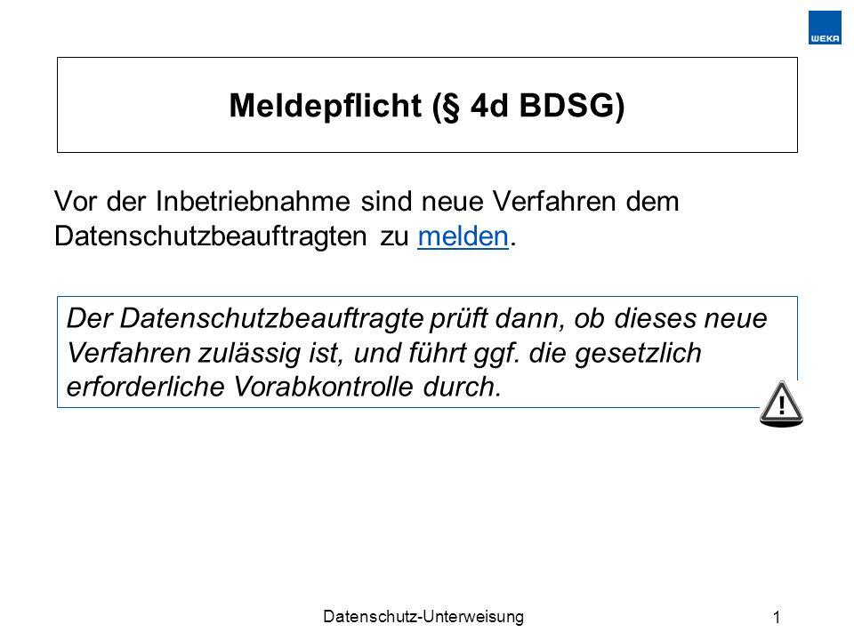 Datenschutz-Unterweisung 1 Meldepflicht (§ 4d BDSG) Vor der Inbetriebnahme sind neue Verfahren dem Datenschutzbeauftragten zu melden.melden Der Datens