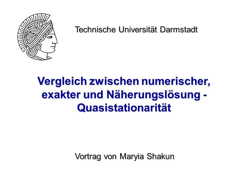 Vergleich zwischen numerischer, exakter und Näherungslösung - Quasistationarität Technische Universität Darmstadt Vortrag von Maryia Shakun