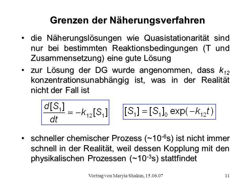 Vortrag von Maryia Shakun, 15.06.0711 Grenzen der Näherungsverfahren die Näherungslösungen wie Quasistationarität sind nur bei bestimmten Reaktionsbed