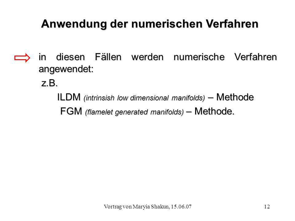 Vortrag von Maryia Shakun, 15.06.0712 in diesen Fällen werden numerische Verfahren angewendet: z.B. z.B. ILDM (intrinsish low dimensional manifolds) –