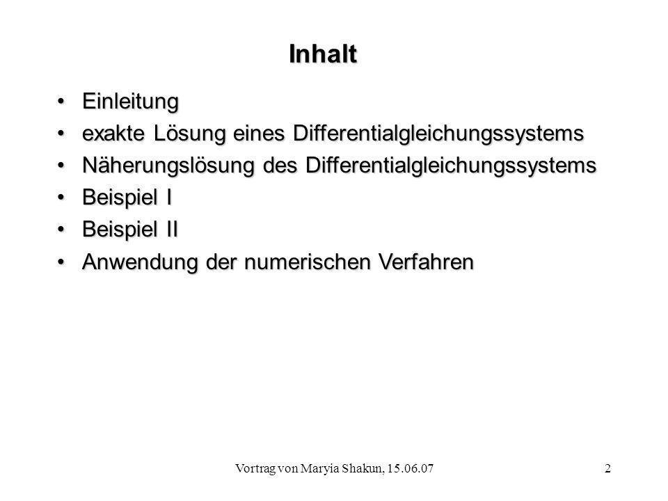 Vortrag von Maryia Shakun, 15.06.072 Inhalt EinleitungEinleitung exakte Lösung eines Differentialgleichungssystemsexakte Lösung eines Differentialglei