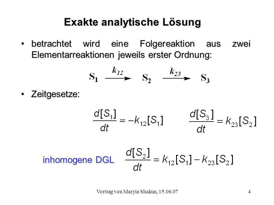 Vortrag von Maryia Shakun, 15.06.074 Exakte analytische Lösung betrachtet wird eine Folgereaktion aus zwei Elementarreaktionen jeweils erster Ordnung: