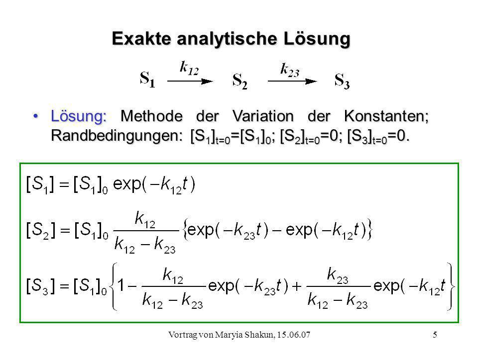 Vortrag von Maryia Shakun, 15.06.075 Exakte analytische Lösung Lösung: Methode der Variation der Konstanten; Randbedingungen: [S 1 ] t=0 =[S 1 ] 0 ; [