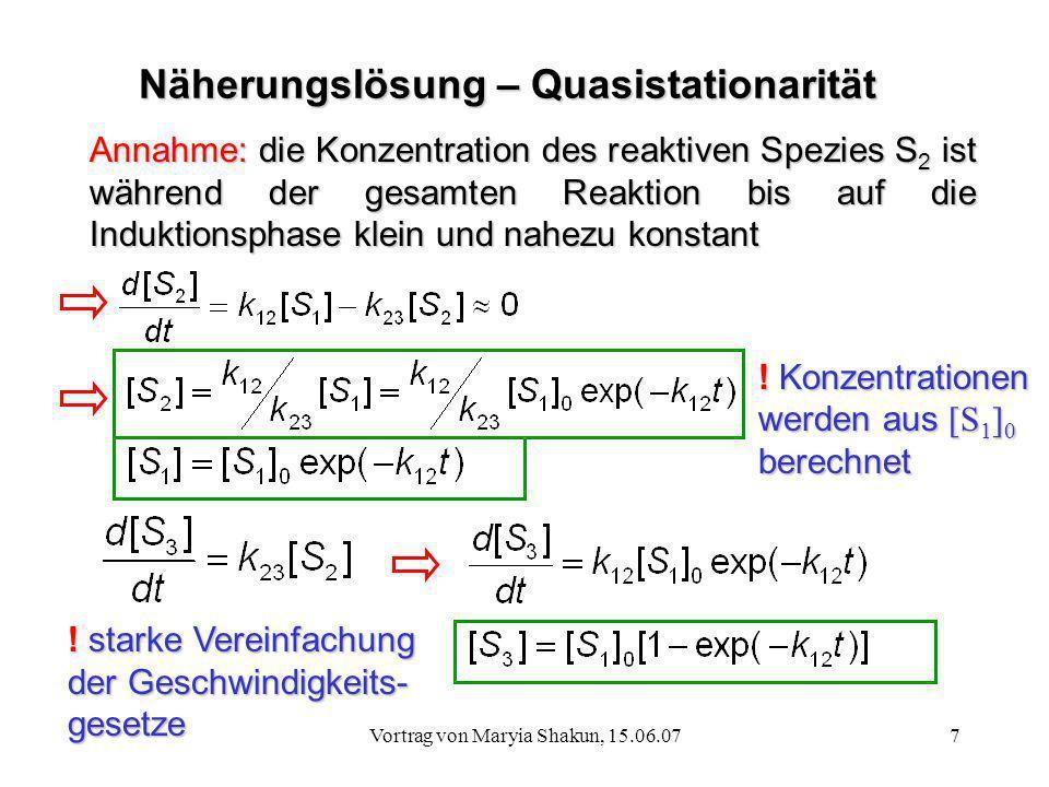 Vortrag von Maryia Shakun, 15.06.077 Näherungslösung – Quasistationarität Annahme: die Konzentration des reaktiven Spezies S 2 ist während der gesamte