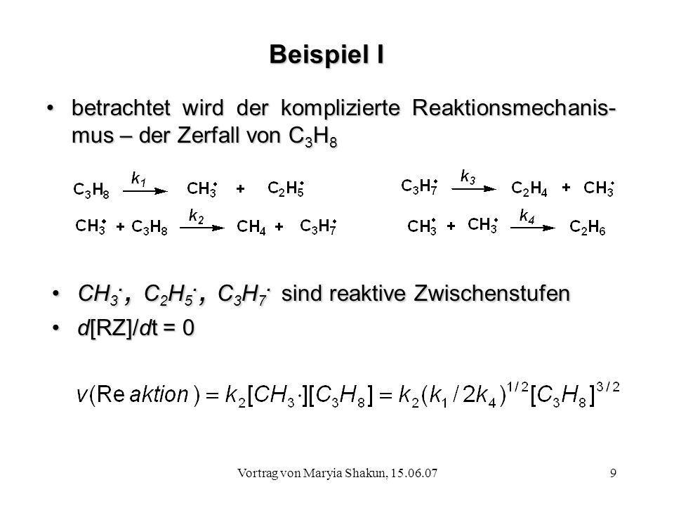 Vortrag von Maryia Shakun, 15.06.079 Beispiel I betrachtet wird der komplizierte Reaktionsmechanis- mus – der Zerfall von C 3 H 8betrachtet wird der k