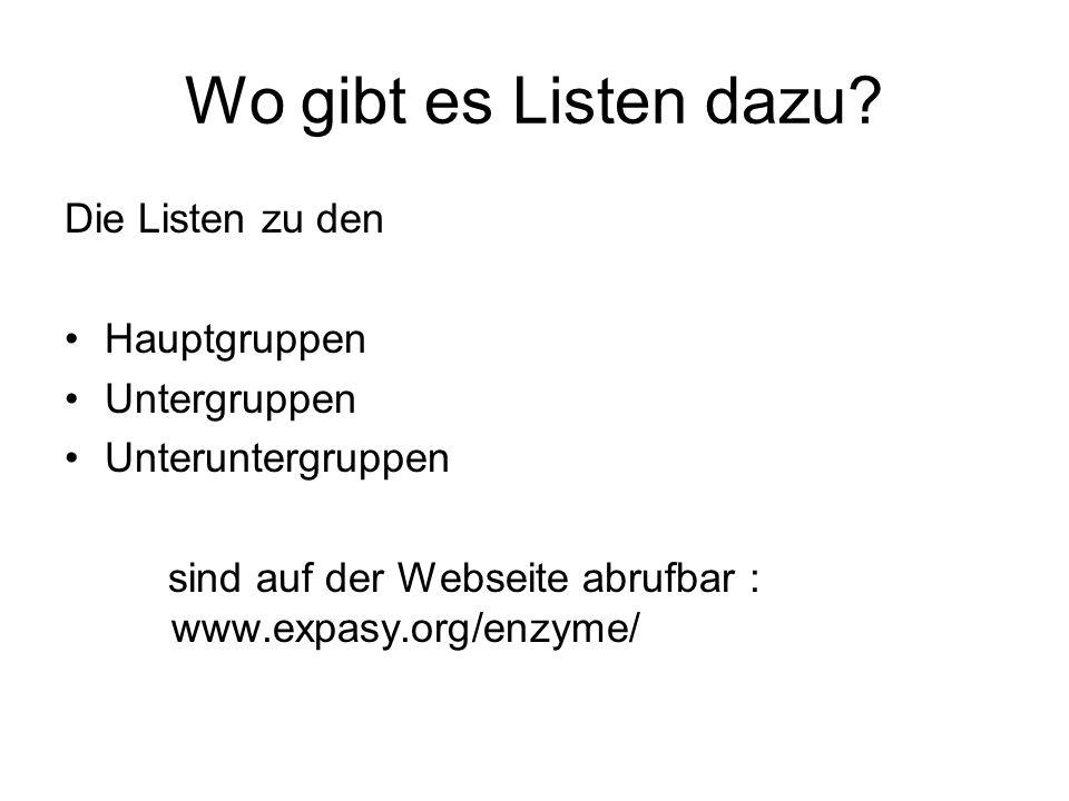 Wo gibt es Listen dazu? Die Listen zu den Hauptgruppen Untergruppen Unteruntergruppen sind auf der Webseite abrufbar : www.expasy.org/enzyme/