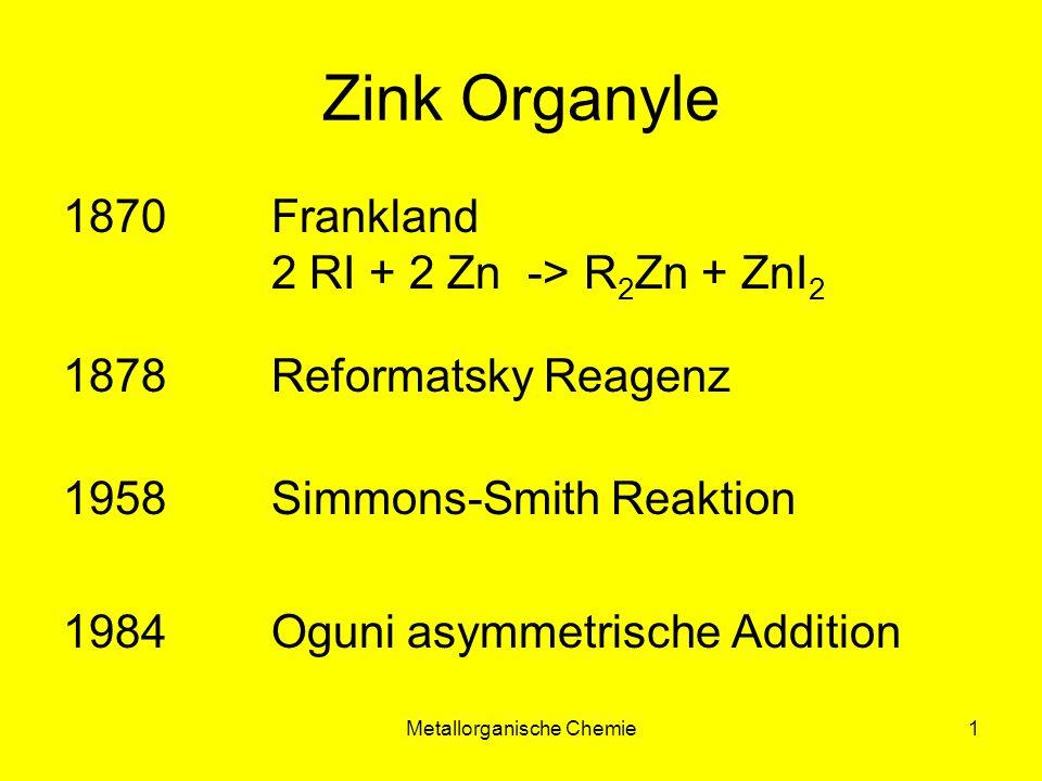 Metallorganische Chemie1 Zink Organyle 1870 Frankland 2 RI + 2 Zn ->R 2 Zn + ZnI 2 1878 Reformatsky Reagenz 1958 Simmons-Smith Reaktion 1984Oguni asym