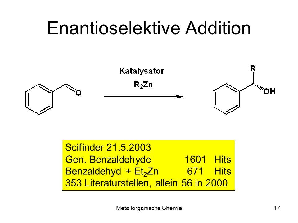 Metallorganische Chemie17 Enantioselektive Addition Scifinder 21.5.2003 Gen. Benzaldehyde 1601 Hits Benzaldehyd + Et 2 Zn 671Hits 353 Literaturstellen