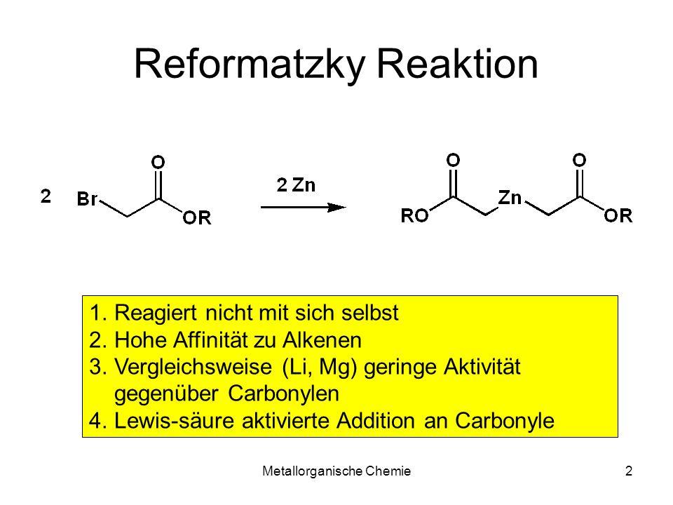 Metallorganische Chemie2 Reformatzky Reaktion 1.Reagiert nicht mit sich selbst 2.Hohe Affinität zu Alkenen 3.Vergleichsweise (Li, Mg) geringe Aktivitä