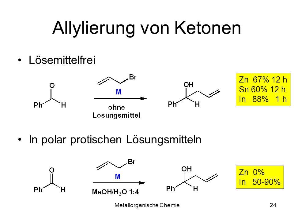 Metallorganische Chemie24 Allylierung von Ketonen Lösemittelfrei In polar protischen Lösungsmitteln Zn 67% 12 h Sn 60% 12 h In 88% 1 h Zn 0% In 50-90%
