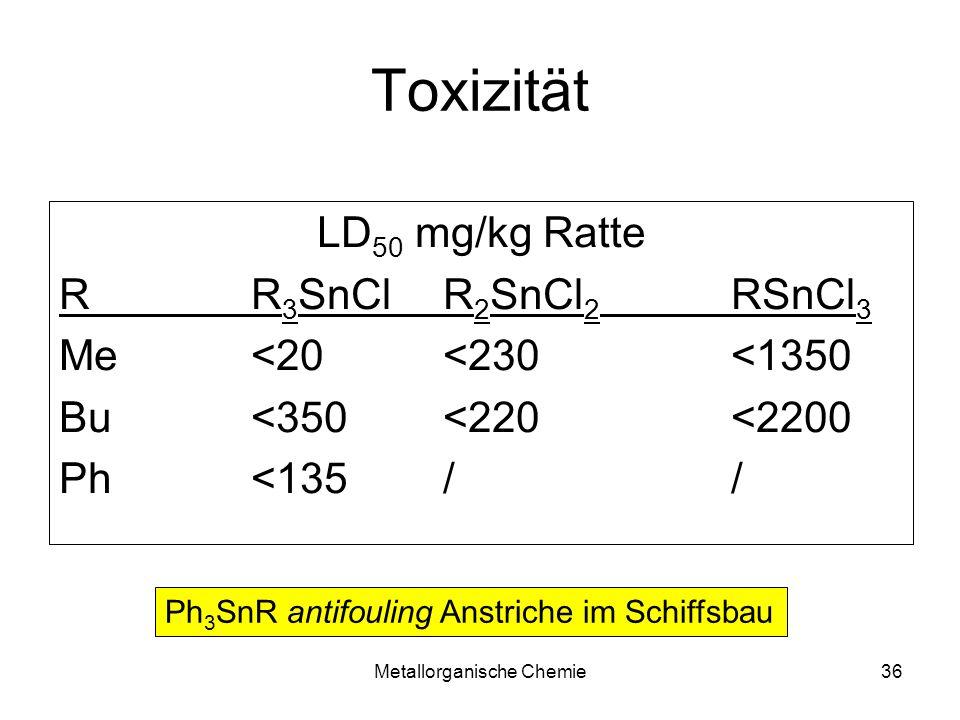 Metallorganische Chemie36 Toxizität LD 50 mg/kg Ratte RR 3 SnClR 2 SnCl 2 RSnCl 3 Me<20<230<1350 Bu<350<220<2200 Ph<135// Ph 3 SnR antifouling Anstric