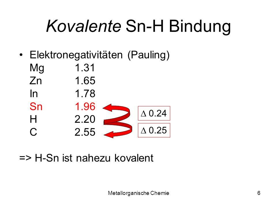 Metallorganische Chemie6 Kovalente Sn-H Bindung Elektronegativitäten (Pauling) Mg1.31 Zn1.65 In1.78 Sn1.96 H2.20 C2.55 => H-Sn ist nahezu kovalent 0.24 0.25