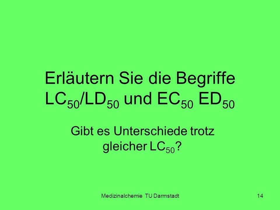 Medizinalchemie TU Darmstadt14 Erläutern Sie die Begriffe LC 50 /LD 50 und EC 50 ED 50 Gibt es Unterschiede trotz gleicher LC 50 ?