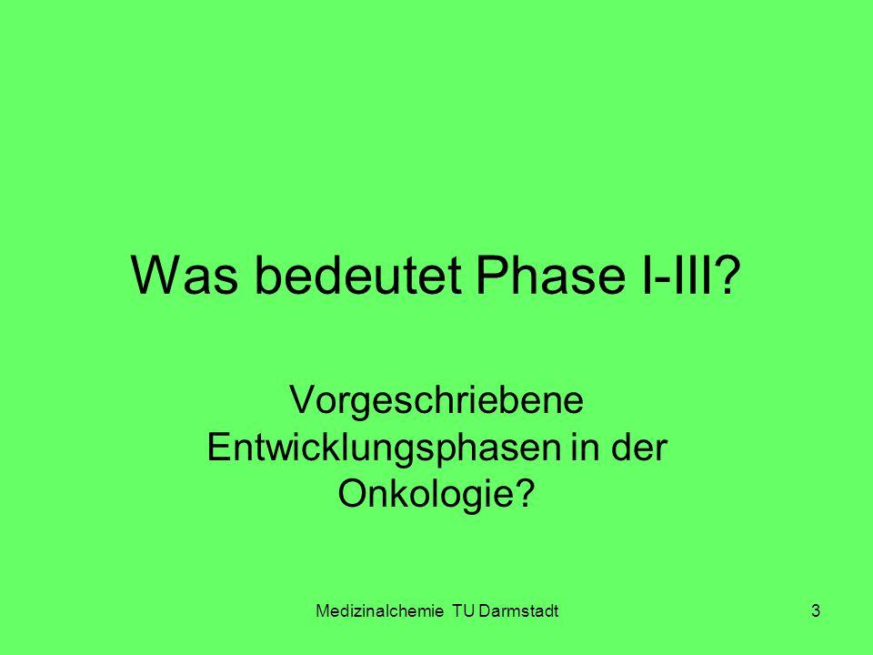 Medizinalchemie TU Darmstadt3 Was bedeutet Phase I-III? Vorgeschriebene Entwicklungsphasen in der Onkologie?