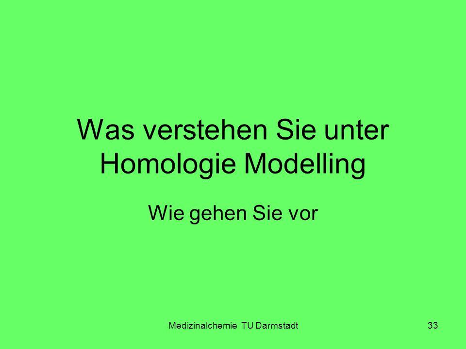 Medizinalchemie TU Darmstadt33 Was verstehen Sie unter Homologie Modelling Wie gehen Sie vor